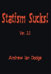 Statism Sucks! Ver. 2.0 ebook by Andrew Ian Dodge