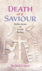 Death of a Saviour: Reflections on Good Friday ebook by Michael Collins