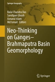 Neo-Thinking on Ganges-Brahmaputra Basin Geomorphology ebook by Balai Chandra Das,Sandipan Ghosh,Aznarul Islam,Md Ismail