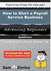 How to Start a Payroll Service Business ebook by Jerry Goodman,Sam Enrico