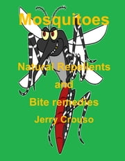 Mosquitoes Natural Repellents and Bite remedies ebook by Jerry Crouso