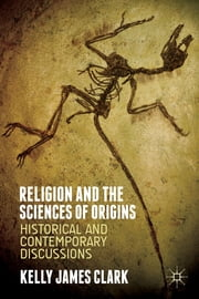 Religion and the Sciences of Origins - Historical and Contemporary Discussions ebook by Kelly James Clark