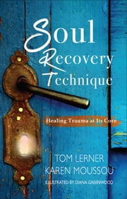 Soul Recovery Technique - Healing Trauma at Its Core ebook by Tom Lerner,Karen Moussou