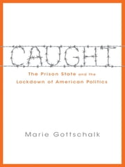 Caught - The Prison State and the Lockdown of American Politics ebook by Marie Gottschalk