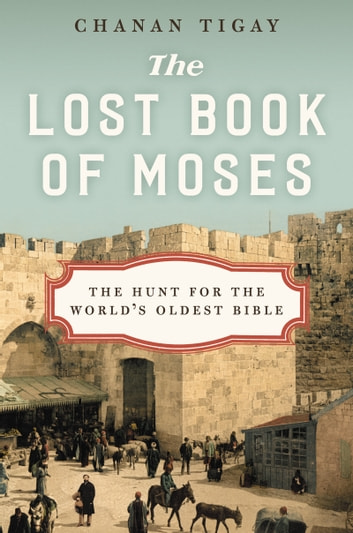 The Lost Book of Moses - The Hunt for the World's Oldest Bible ebook by Chanan Tigay