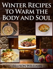 Winter Recipes to Warm the Body and Soul ebook by Allison Williams