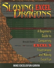 Slaying Excel Dragons: A Beginners Guide to Conquering Excel's Frustrations and Making Excel Fun ebook by Girvin, Mike