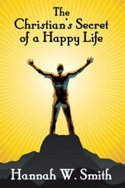 The Christian's Secret of a Happy Life ebook by Smith, Hannah W.