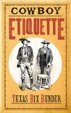 Cowboy Etiquette ebook by Texas Bix Bender