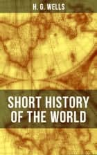 H. G. Wells' Short History of The World - The Beginnings of Life, The Age of Mammals, The Neanderthal and the Rhodesian Man, Primitive Thought, Primitive Neolithic Civilizations, Sumer, Egypt, Judea, The Greeks and more ebook by H. G. Wells