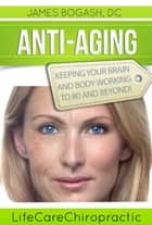 Anti-Aging Strategies: Keeping Your Brain and Body Working to 80 and Beyond ebook by James Bogash, DC