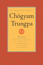 The Collected Works of Chogyam Trungpa: Volume Seven - The Art of Calligraphy (Excerpts); Dharma Art; Visual Dharma (Excerpts); Selected Poems; Selected Writings ebook by Chogyam Trungpa,Carolyn Rose Gimian