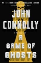 A Game of Ghosts - A Thriller eBook by John Connolly