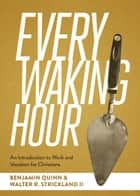Every Waking Hour - An Introduction to Work and Vocation for Christians ebook by