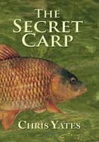 The Secret Carp ebook by Chris Yates