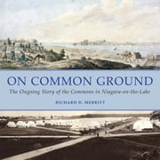On Common Ground - The Ongoing Story of the Commons in Niagara-on-the-Lake ebook by Richard D. Merritt