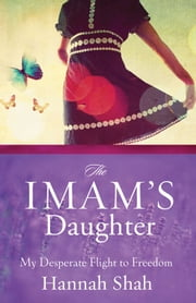 The Imam's Daughter - The Remarkable True Story of a Young Girl's Escape from Her Harrowing Past ebook by Hannah Shah