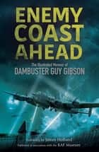 Enemy Coast Ahead - The Illustrated Memoir of Dambuster Guy Gibson ebook by Guy Gibson, James Holland