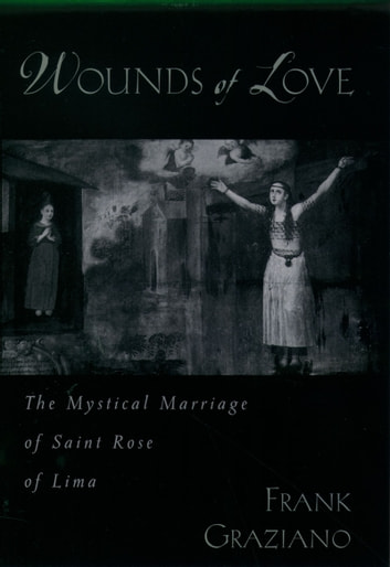 Wounds of Love - The Mystical Marriage of Saint Rose of Lima ebook by Frank Graziano