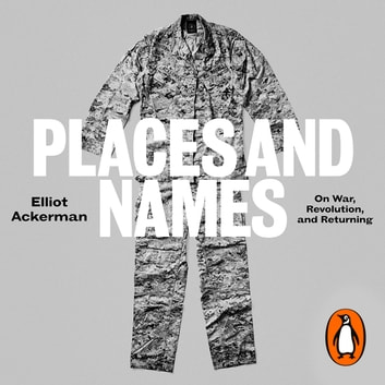 Places and Names - On War, Revolution and Returning audiobook by Elliot Ackerman