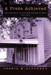 A Press Achieved - The Emergence of Auckland University Press 19271972 ebook by Dennis McEldowney