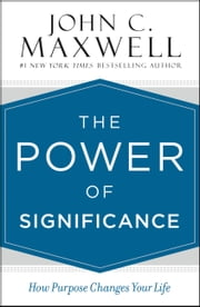 The Power of Significance - How Purpose Changes Your Life ebook by John C. Maxwell