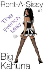 Rent-A-Sissy: The French Maid ebook by Big Kahuna