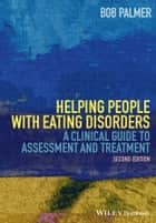 Helping People with Eating Disorders - A Clinical Guide to Assessment and Treatment ebook by Bob Palmer