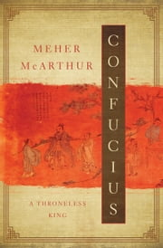Confucius - A Throneless King ebook by Meher McArthur