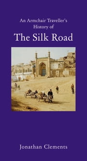 An Armchair Traveller's History of The Silk Road ebook by Jonathan Clements