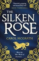 The Silken Rose - The spellbinding and completely gripping new story of England's forgotten queen . . . ebook by Carol McGrath