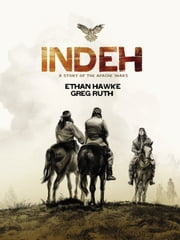 Indeh - A Story of the Apache Wars ebook by Greg Ruth,Ethan Hawke