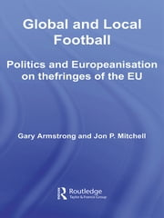 Global and Local Football - Politics and Europeanization on the Fringes of the EU ebook by Gary Armstrong,Jon P. Mitchell
