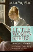 LITTLE WOMEN SERIES - Complete Collection: Little Women, Good Wives, Little Men & Jo's Boys - The Beloved Classics of American Literature: The coming-of-age series based on the author's own childhood experiences with her three sisters ebook by Louisa May Alcott