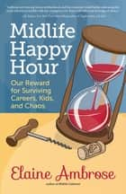 Midlife Happy Hour - Our Reward for Surviving Careers, Kids, and Chaos ebook by Elaine Ambrose