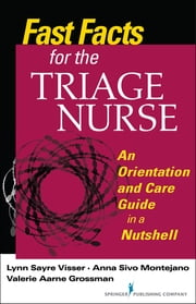 Fast Facts for the Triage Nurse - An Orientation and Care Guide in a Nutshell ebook by Lynn Sayre Visser, MSN, BS, RN, CEN, CPEN, CLNC,Anna Sivo Montejano, MSNEd, RN, CEN,Valerie Aarne Grossman, MALS, BSN, RN