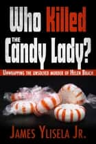 Who Killed the Candy Lady? - Unwrapping the Unsolved Murder of Helen Brach ebook by James Ylisela