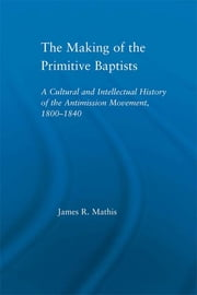 The Making of the Primitive Baptists - A Cultural and Intellectual History of the Anti-Mission Movement, 1800-1840 ebook by James R. Mathis