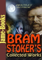 Bram Stoker's Collected Works: 17 Works (Dracula, The Mystery of the Sea, The Lair of the White Worm, The Man, Plus More!) ebook by Bram Stoker