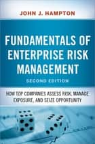 Fundamentals of Enterprise Risk Management - How Top Companies Assess Risk, Manage Exposure, and Seize Opportunity ebook by John Hampton