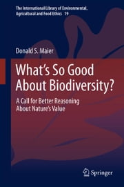 What's So Good About Biodiversity? - A Call for Better Reasoning About Nature's Value ebook by Donald S. Maier