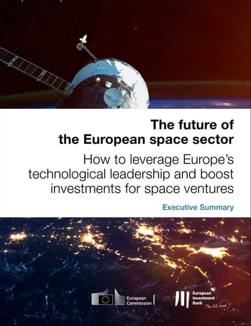 The future of the European space sector: How to leverage Europe's technological leadership and boost investments for space ventures - Executive Summary ebook by