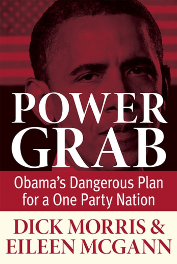 Power Grab - Obama's Dangerous Plan for a One-Party Nation ebook by Dick Morris,Eileen McGann