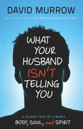 What Your Husband Isn't Telling You - A Guided Tour of a Man's Body, Soul, and Spirit ebook by David Murrow