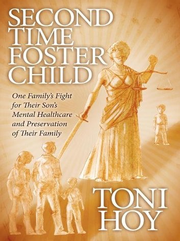 Second Time Foster Child - How One Family Adopted a Fight Against the State for their Son's Mental Healthcare while Preserving their Family ebook by Toni Hoy