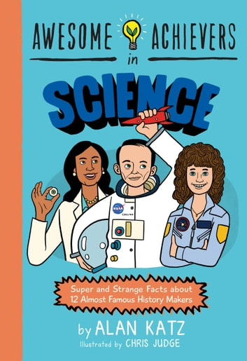 Awesome Achievers in Science - Super and Strange Facts about 12 Almost Famous History Makers ebook by Alan Katz