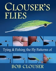 Clouser's Flies - Tying and Fishing the Fly Patterns of Bob Clouser ebook by Bob Clouser,Jay Nichols