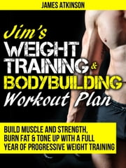 Jim's Weight Training & Bodybuilding Workout Plan (Build Muscle and Strength, Burn Fat & Tone Up with a Full Year of Progressive Weight Training) ebook by James Atkinson