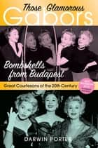 Those Glamorous Gabors - Bombshells from Budapest ebook by Darwin Porter