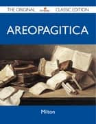 Areopagitica - The Original Classic Edition ebook by Milton Milton